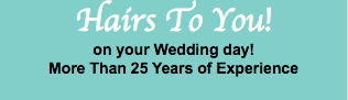 Hairs To You! on your Wedding day! More Than 25 Years of Experience